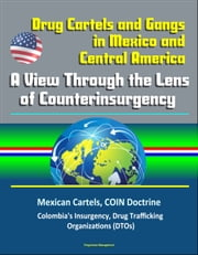 Drug Cartels and Gangs in Mexico and Central America: A View Through the Lens of Counterinsurgency - Mexican Cartels, COIN Doctrine, Colombia's Insurgency, Drug Trafficking Organizations (DTOs) ebook by Progressive Management