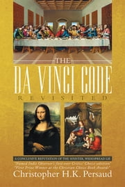 THE DA VINCI CODE Revisited - A CONCLUSIVE REPUTATION OF THE SINISTER, WIDESPREAD LIE ebook by Christopher H.K. Persaud
