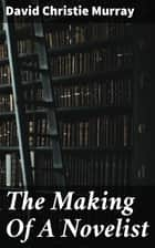 The Making Of A Novelist - An Experiment In Autobiography ebook by David Christie Murray