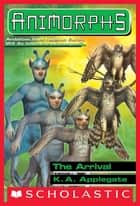 The Arrival (Animorphs #38) ebook by K. A. Applegate