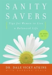 Sanity Savers - Tips for Women to Live a Balanced Life ebook by Barbara Scala,Dr. Dale Vicky Atkins