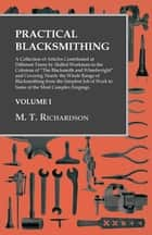 "Practical Blacksmithing - A Collection of Articles Contributed at Different Times by Skilled Workmen to the Columns of ""The Blacksmith and Wheelwright"" and Covering Nearly the Whole Range of Blacksmithing from the Simplest Job of Work to Some of the Most Complex Forgings ebook by M. T. Richardson"