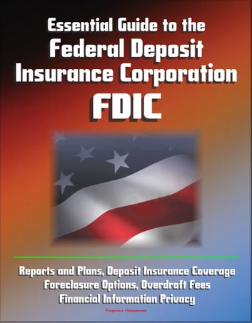 Essential Guide to the Federal Deposit Insurance Corporation (FDIC) - Reports and Plans, Deposit Insurance Coverage, Foreclosure Options, Overdraft Fees, Financial Information Privacy ebook by Progressive Management