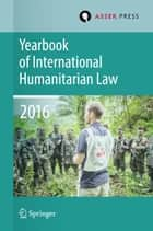 Yearbook of International Humanitarian Law Volume 19, 2016 ebook by Terry D. Gill, Tim McCormack, Robin Geiß,...
