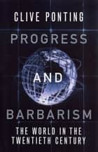 Progress And Barbarism - The World in the Twentieth Century ebook by Clive Ponting