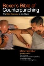 Boxer's Bible of Counterpunching: The Killer Response to Any Attack ebook by Mark Hatmaker