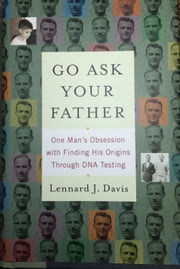 Go Ask Your Father: One Man's Obsession with Finding His Origins Through DNA Testing ebook by Lennard J Davis