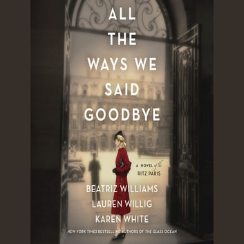All the Ways We Said Goodbye - A Novel of the Ritz Paris audiobook by Beatriz Williams,Lauren Willig,Karen White