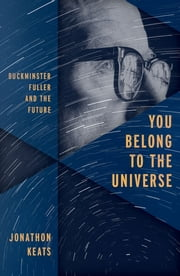 You Belong to the Universe - Buckminster Fuller and the Future ebook by Jonathon Keats