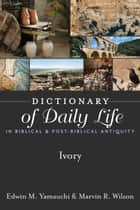 Dictionary of Daily Life in Biblical & Post-Biblical Antiquity: Ivory ebook by Yamauchi, Edwin M, Wilson,...
