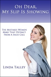 Oh Dear, My Slip Is Showing: The Mistakes Women Make That Detract From A Sales Call ebook by Linda Talley