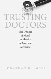 Trusting Doctors - The Decline of Moral Authority in American Medicine ebook by Jonathan B. Imber