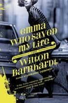 Emma Who Saved My Life - A Novel ebook by Wilton Barnhardt