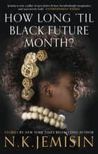 How Long 'til Black Future Month? ebook by N. K. Jemisin