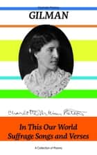 In This Our World, Suffrage Songs and Verses - A Collection of Poems ebook by Charlotte Perkins Gilman
