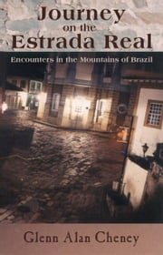 Journey on the Estrada Real: - Encounters in the Mountains of Brazil ebook by Glenn Alan Cheney