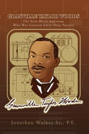 Granville Taylor Woods - The First Black American Who Was Granted Forty-Nine Patents ebook by Jonathan Walker Sr.