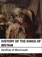 History of the Kings of Britain: Historia Regum Britanniae ebook by Geoffrey of Monmouth