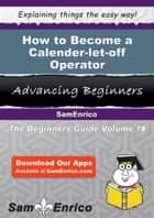 How to Become a Calender-let-off Operator ebook by Clelia Ellington