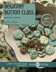 Beginner Button Class - Getting Started in Polymer Clay ebook by Lisa Clarke