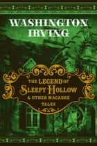 The Legend of Sleepy Hollow & Other Macabre Tales ebook by