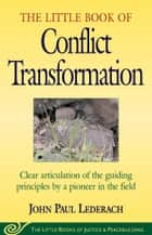 Little Book of Conflict Transformation - Clear Articulation Of The Guiding Principles By A Pioneer In The Field eBook by John Lederach