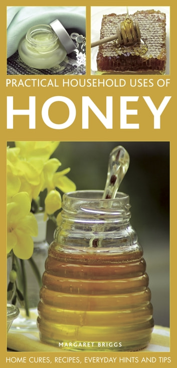 Practical Household Uses of Honey - Home Cures, Recipes, Everyday Hints and Tips ebook by Margaret Briggs