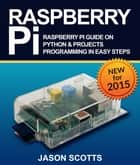 Raspberry Pi :Raspberry Pi Guide On Python & Projects Programming In Easy Steps ebook by Jason Scotts