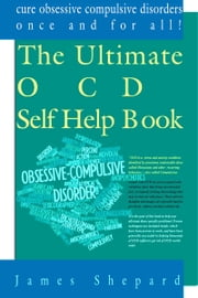 The Ultimate OCD Self Help Book: Cure Obsessive Compulsive Disorders Once and For All! ebook by James Shepard