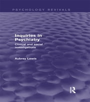 Inquiries in Psychiatry (Psychology Revivals) - Clinical and social investigations ebook by Aubrey Lewis
