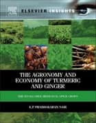 The Agronomy and Economy of Turmeric and Ginger - The Invaluable Medicinal Spice Crops ebook by K.P. Prabhakaran Nair