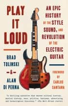 Play It Loud - An Epic History of the Style, Sound, and Revolution of the Electric Guitar ebook by Brad Tolinski, Alan di Perna, Carlos Santana