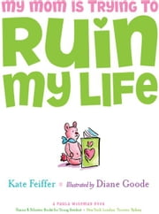 My Mom Is Trying to Ruin My Life ebook by Kate Feiffer,Diane Goode