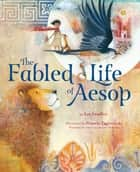 The Fabled Life of Aesop - The extraordinary journey and collected tales of the world's greatest storyteller eBook by Ian Lendler, Pamela Zagarenski