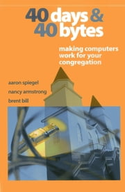 40 Days and 40 Bytes - Making Computers Work for Your Congregation ebook by Aaron Spiegel,Nancy Armstrong,Brent Bill