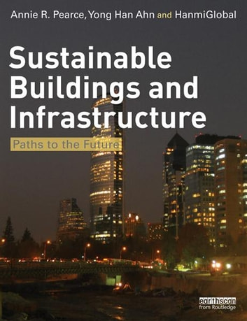 Sustainable Buildings and Infrastructure - Paths to the Future ebook by Annie Pearce,Yong Han Ahn,HanmiGlobal Co, Ltd
