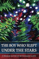 The Boy Who Slept Under the Stars - A Memoir in Poetry ebook by Roseann Lloyd