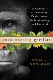 Encountering Gorillas - A Chronicle of Discovery, Exploitation, Understanding, and Survival ebook by James L. Newman