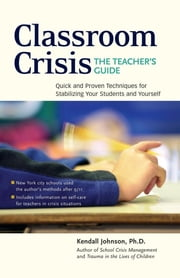 Classroom Crisis: The Teacher's Guide - Quick and Proven Techniques for Stabilizing Your Students and Yourself ebook by Kendall Johnson