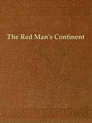 The Red Man's Continent: A Chronicle of Aboriginal America ebook by Ellsworth Huntington