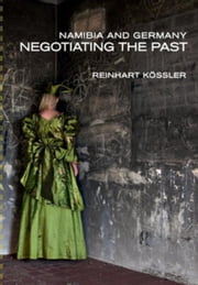 Namibia and Germany: Negotiating the Past ebook by K¿ssler, Reinhart