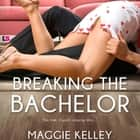 Breaking the Bachelor - This time, Cupid's playing dirty... audiobook by Maggie Kelley