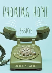 Phoning Home - Essays ebook by Jacob M. Appel