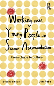 Working with Young People in Secure Accommodation - From chaos to culture ebook by Jim Rose