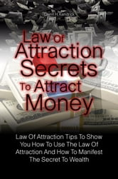 Law Of Attraction Secrets To Attract Money - Law Of Attraction Tips To Show You How To Use The Law Of Attraction And How To Manifest The Secret To Wealth ebook by Glenn H. Kendrick