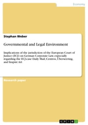 Governmental and Legal Environment - Implications of the jurisdiction of the European Court of Justice (ECJ) on German Corporate Law, especially regarding the ECJ-case Daily Mail, Centros, Überseering, and Inspire Art ebook by Stephan Weber