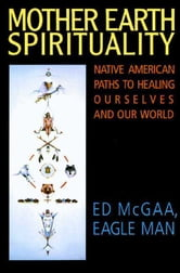 Mother Earth Spirituality - Native American Paths to Healing Ourselves ebook by Ed McGaa