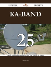 Ka-band 25 Success Secrets - 25 Most Asked Questions On Ka-band - What You Need To Know ebook by Michael Barr