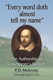 """Every word doth almost tell my name"" - The Authorship of Shakespeare's Sonnets ebook by P.D. McIntosh"