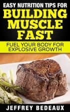 Easy Nutrition Tips for Building Muscle Fast ebook by Jeffrey Bedeaux